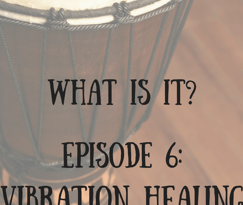 What is it? Episode 6: Vibration Healing